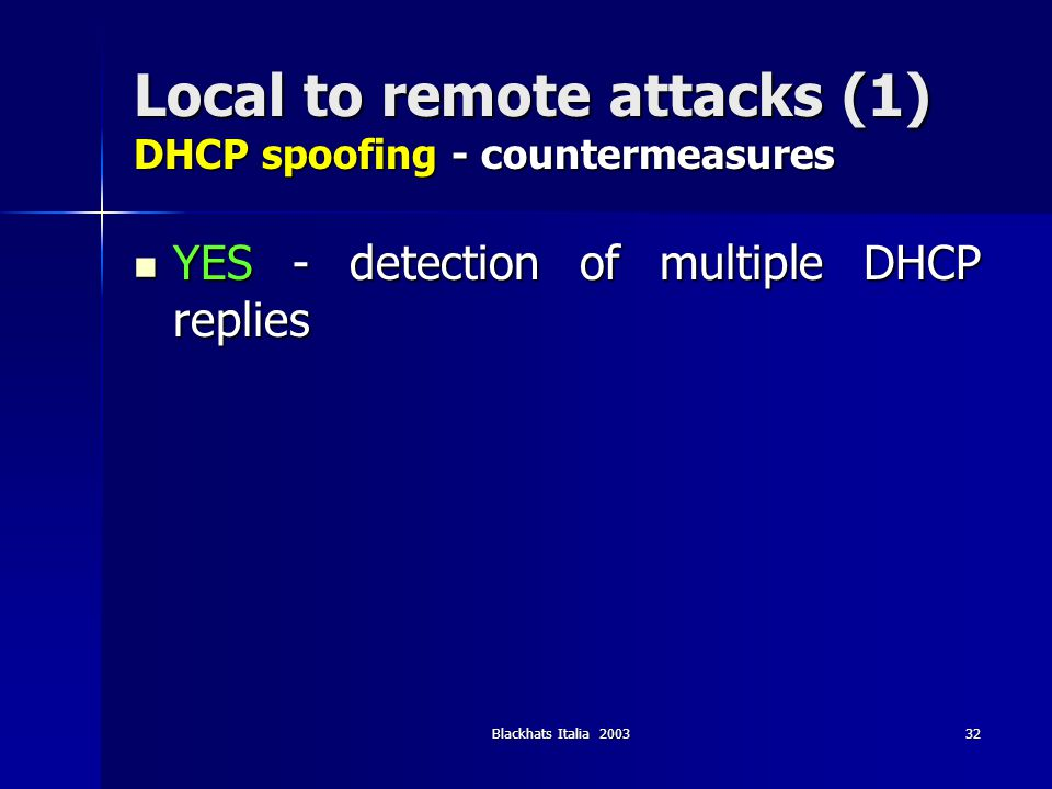 Blackhats Italia 200332 Local to remote attacks (1) DHCP spoofing - countermeasures YES - detection of multiple DHCP replies YES - detection of multip