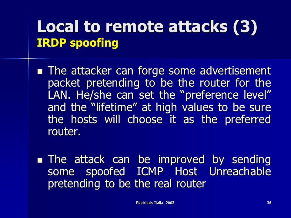 Blackhats Italia 200336 Local to remote attacks (3) IRDP spoofing The attacker can forge some advertisement packet pretending to be the router for the