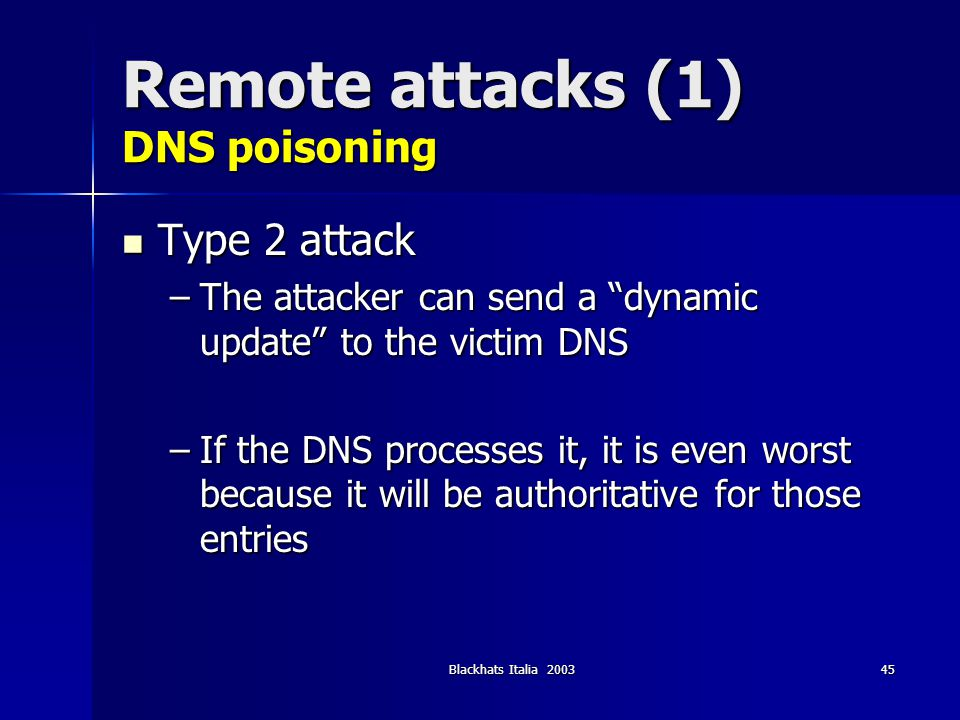 Blackhats Italia 200345 Remote attacks (1) DNS poisoning Type 2 attack Type 2 attack –The attacker can send a dynamic update to the victim DNS –If the