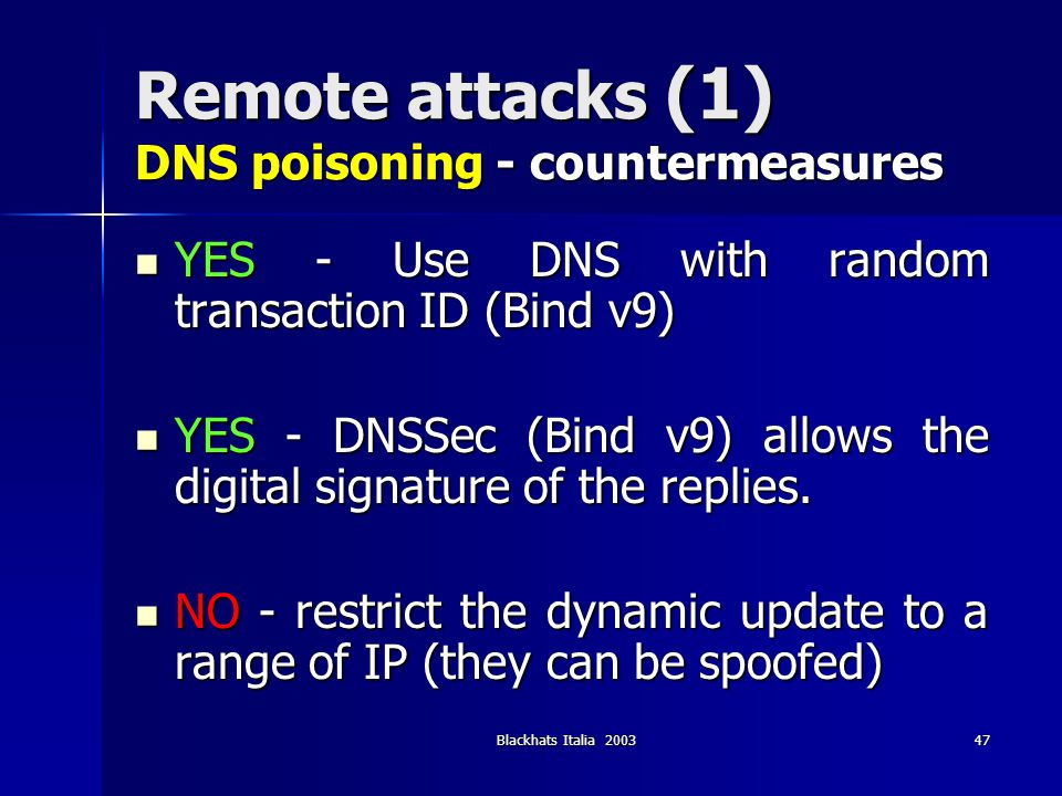 Blackhats Italia 200347 Remote attacks (1) DNS poisoning - countermeasures YES - Use DNS with random transaction ID (Bind v9) YES - Use DNS with rando