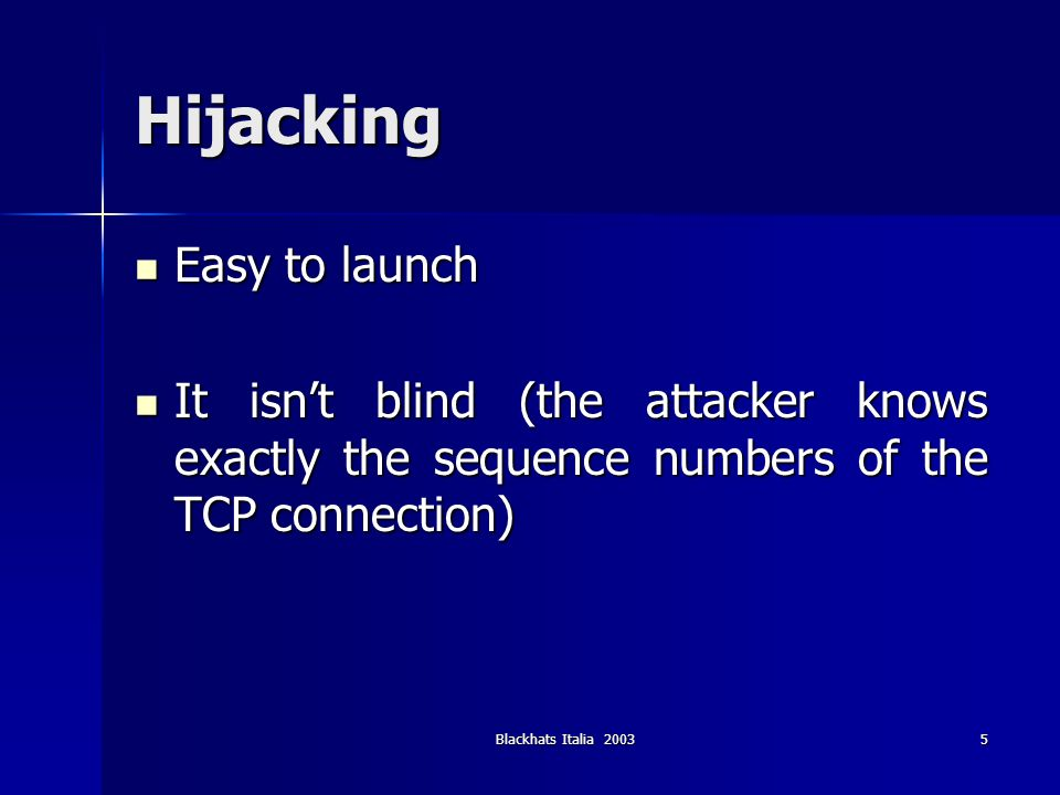 Blackhats Italia 20035 Hijacking Easy to launch Easy to launch It isnt blind (the attacker knows exactly the sequence numbers of the TCP connection) I