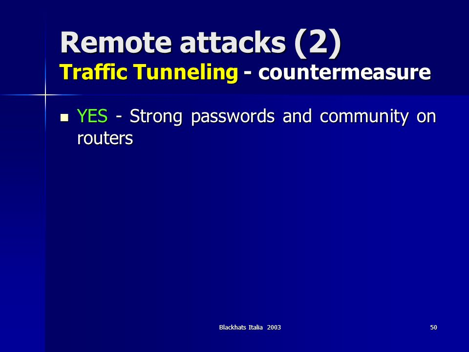 Blackhats Italia 200350 Remote attacks (2) Traffic Tunneling - countermeasure YES - Strong passwords and community on routers YES - Strong passwords a