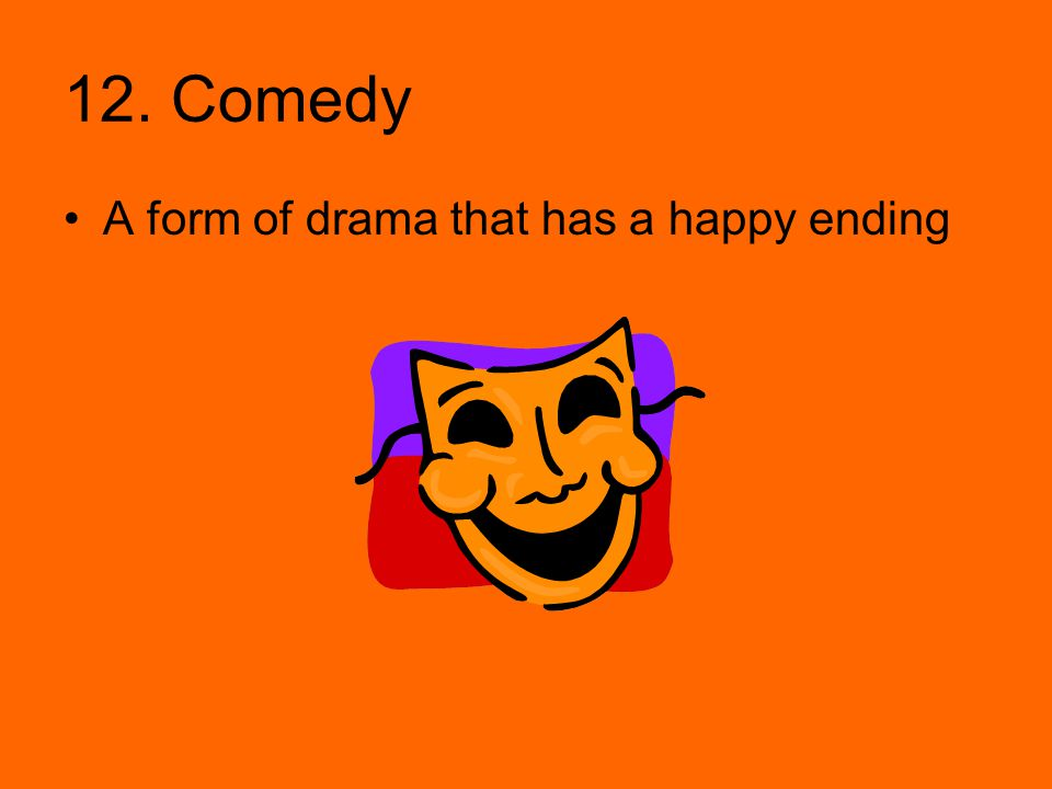12. Comedy A form of drama that has a happy ending
