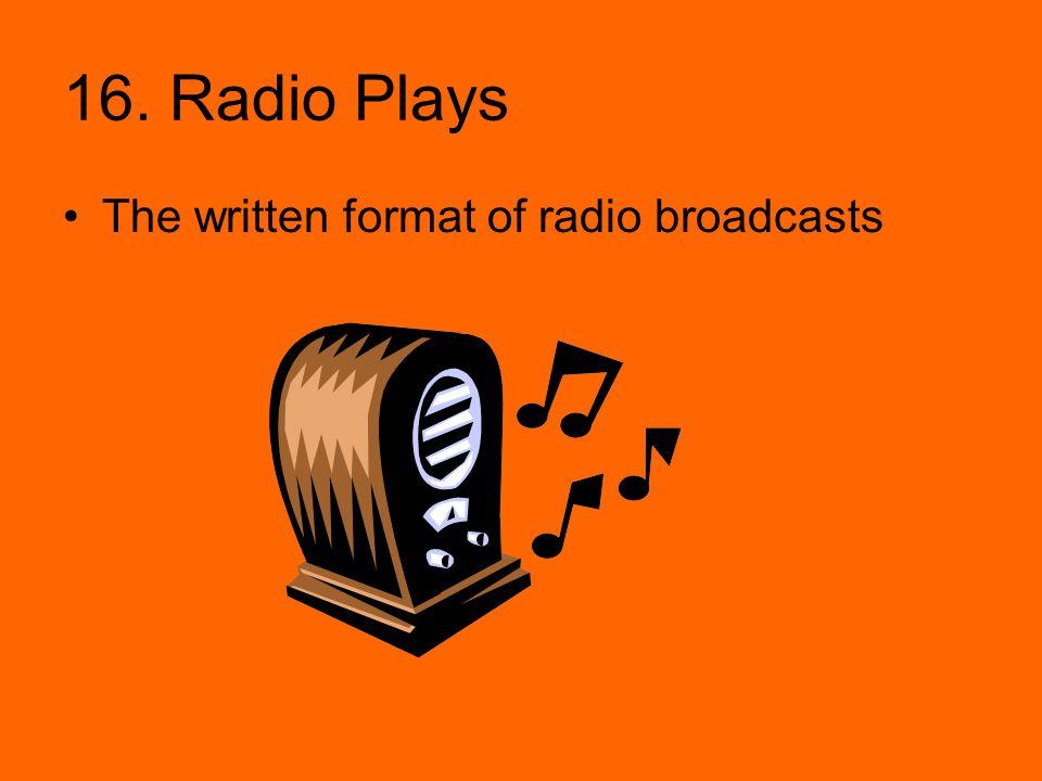 16. Radio Plays The written format of radio broadcasts
