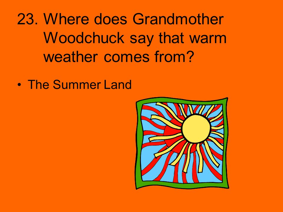 23. Where does Grandmother Woodchuck say that warm weather comes from? The Summer Land