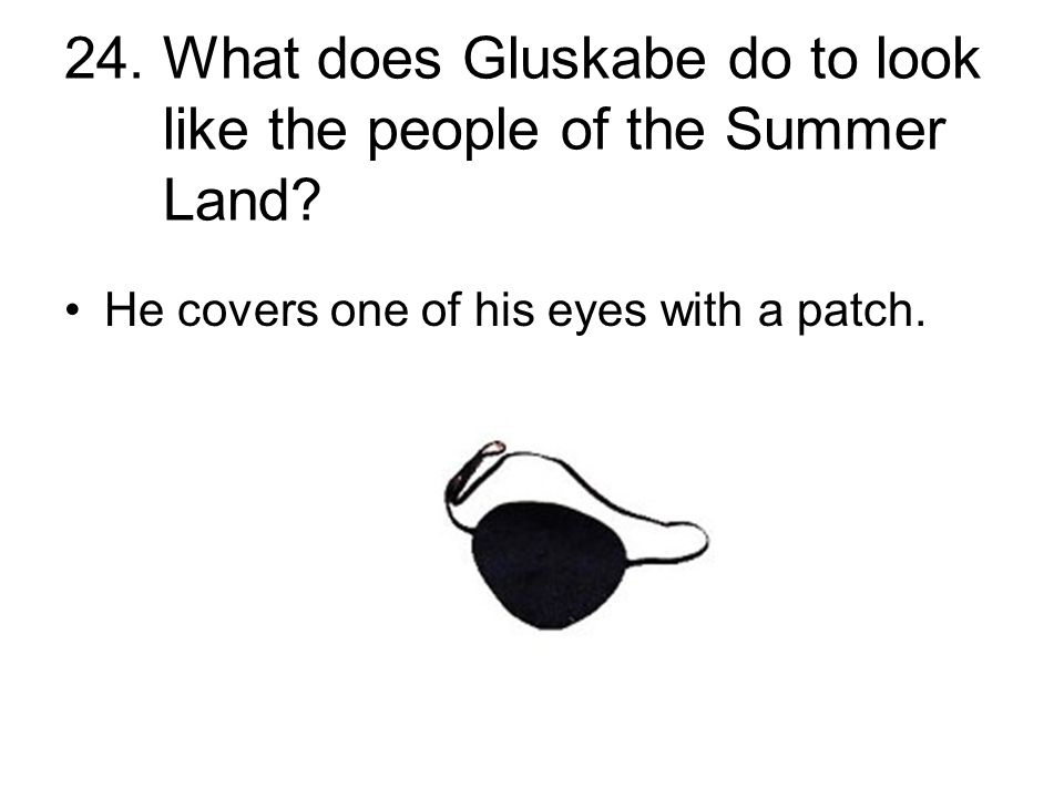 24. What does Gluskabe do to look like the people of the Summer Land? He covers one of his eyes with a patch.