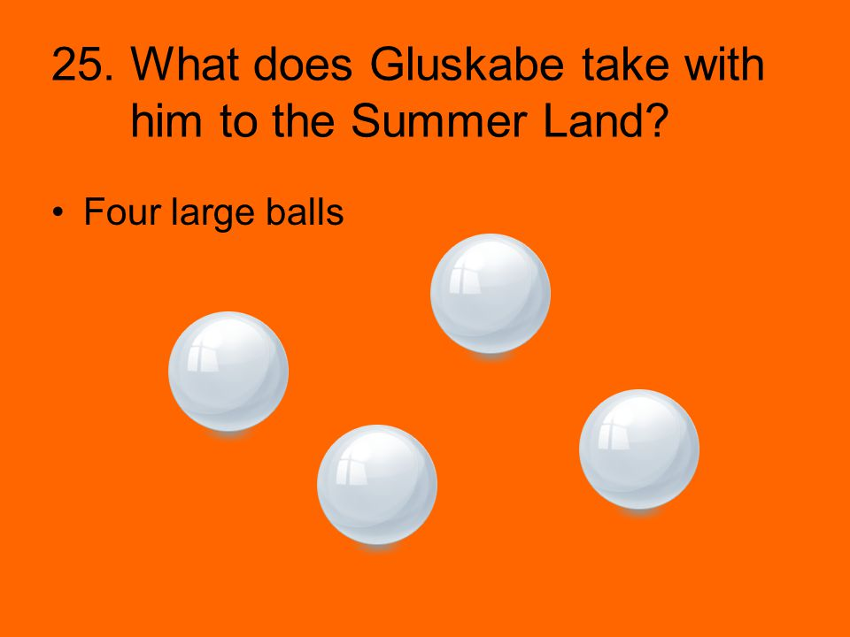 25. What does Gluskabe take with him to the Summer Land? Four large balls