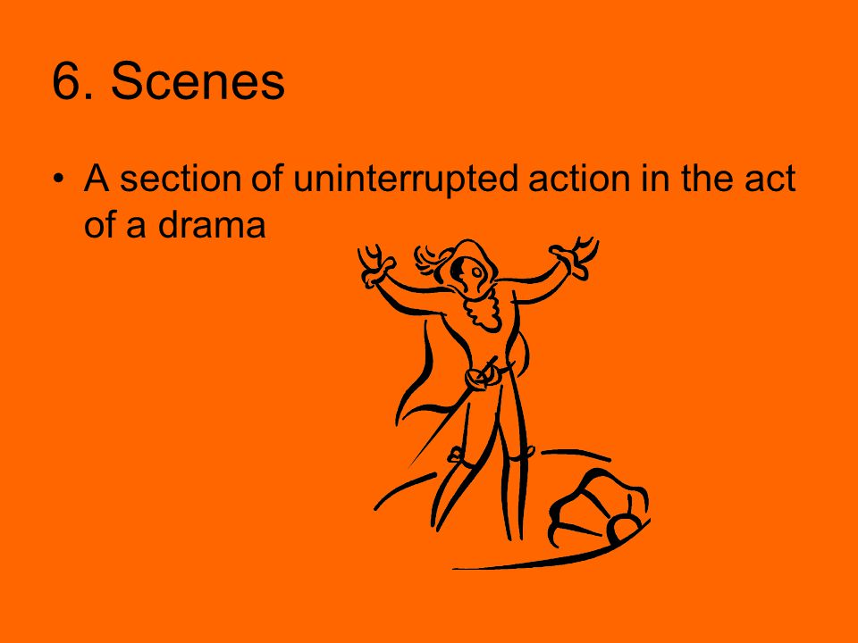 6. Scenes A section of uninterrupted action in the act of a drama
