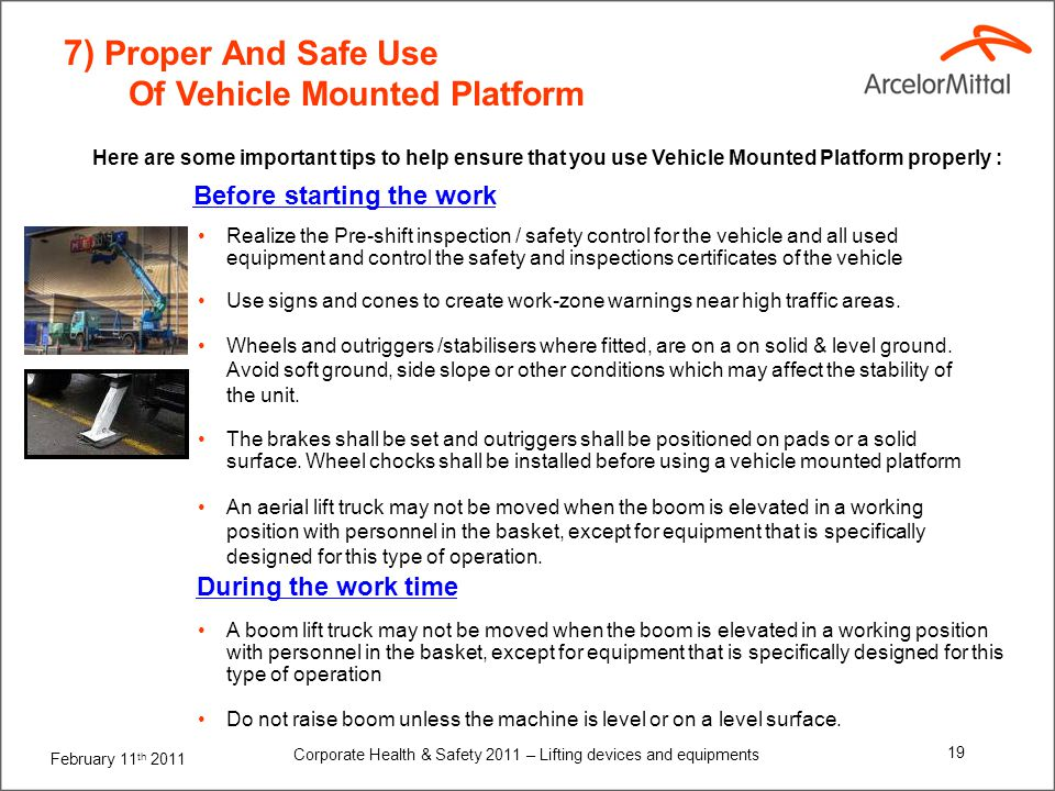 February 11 th 2011 Corporate Health & Safety 2011 – Lifting devices and equipments 19 7) Proper And Safe Use Of Vehicle Mounted Platform Realize the