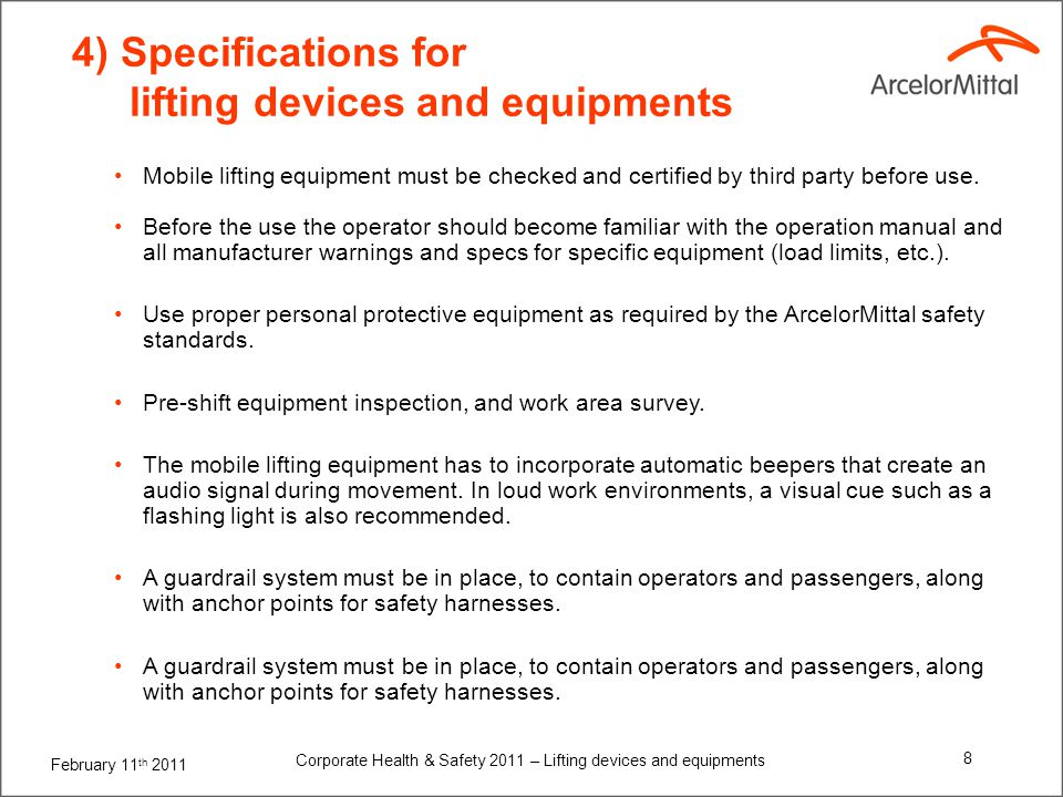 February 11 th 2011 Corporate Health & Safety 2011 – Lifting devices and equipments 9 4) Specifications for lifting devices and equipments Toe-boards around the floor of the platform itself and/or a tool tray must be in place to avoid tools or supplies being accidentally kicked off the platform.