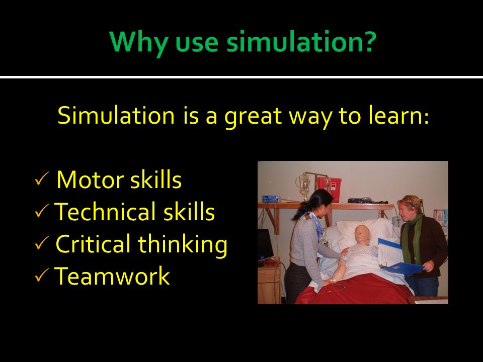 Simulation is a great way to learn: Motor skills Technical skills Critical thinking Teamwork