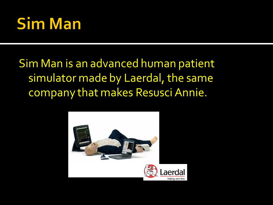 Sim Man is an advanced human patient simulator made by Laerdal, the same company that makes Resusci Annie.