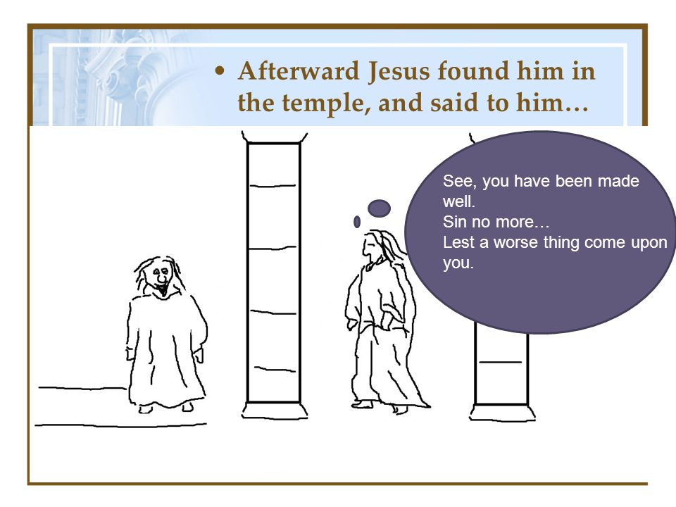 Afterward Jesus found him in the temple, and said to him… See, you have been made well.