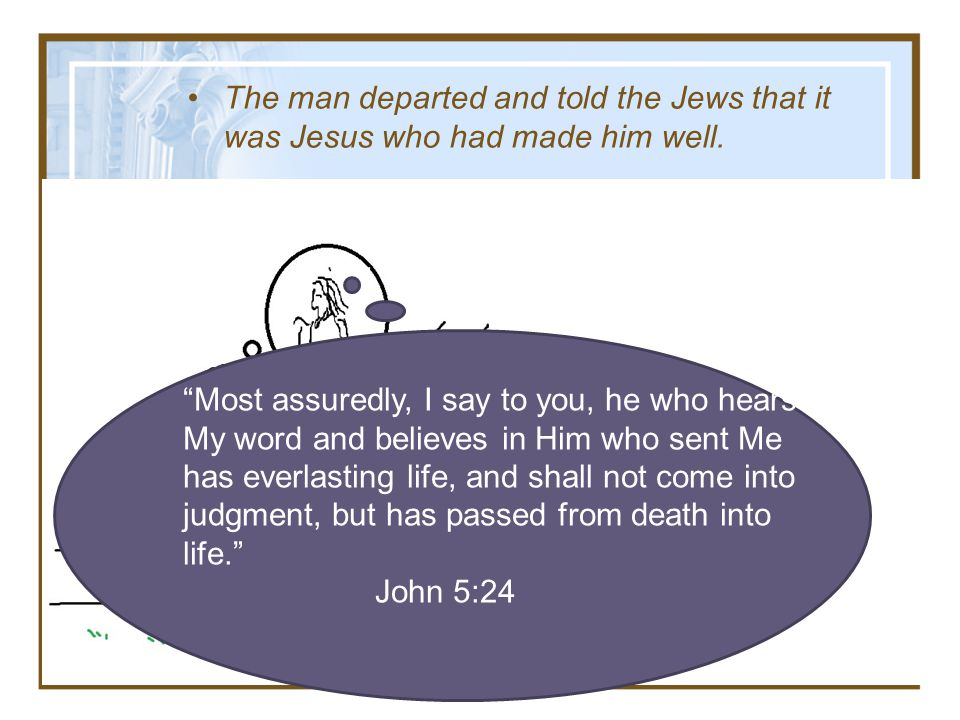 The man departed and told the Jews that it was Jesus who had made him well. Most assuredly, I say to you, he who hears My word and believes in Him who
