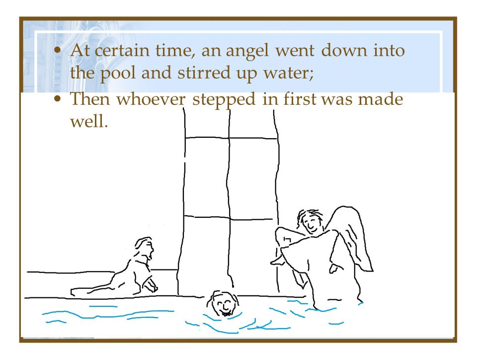 At certain time, an angel went down into the pool and stirred up water; Then whoever stepped in first was made well.