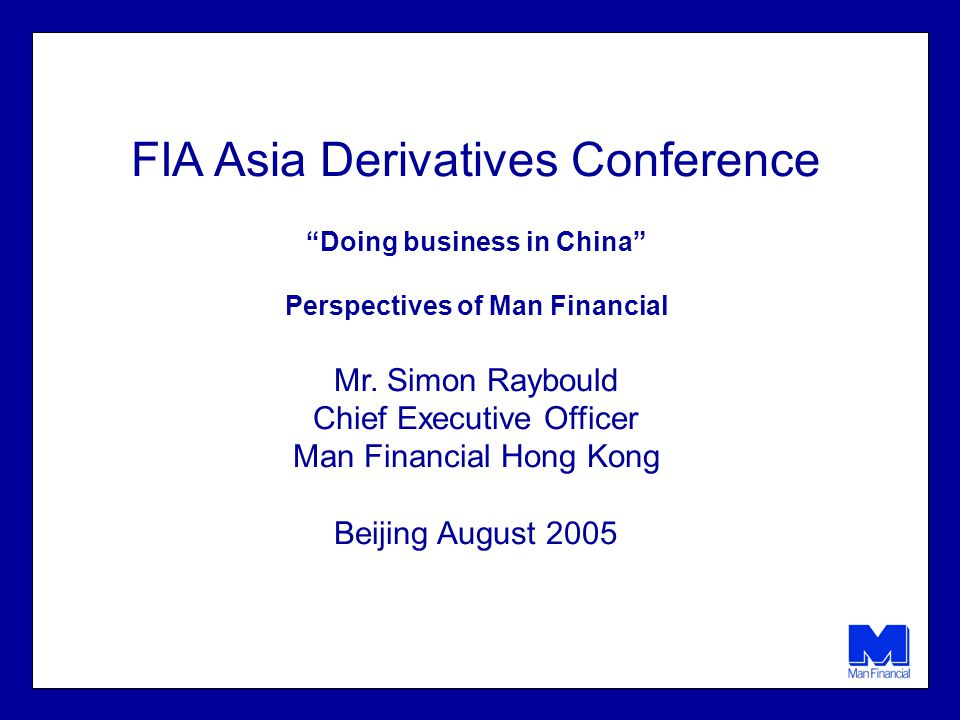 FIA Asia Derivatives Conference Doing business in China Perspectives of Man Financial Mr. Simon Raybould Chief Executive Officer Man Financial Hong Ko
