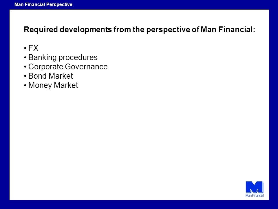 Required developments from the perspective of Man Financial: FX Banking procedures Corporate Governance Bond Market Money Market Man Financial Perspec