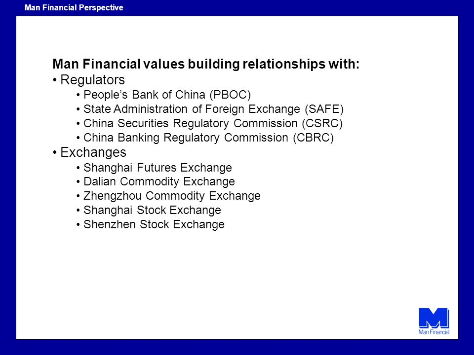 Man Financial values building relationships with: Regulators Peoples Bank of China (PBOC) State Administration of Foreign Exchange (SAFE) China Securi