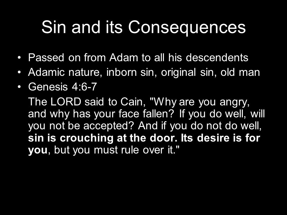 Sin and its Consequences Passed on from Adam to all his descendents Adamic nature, inborn sin, original sin, old man Genesis 4:6-7 The LORD said to Cain, Why are you angry, and why has your face fallen.