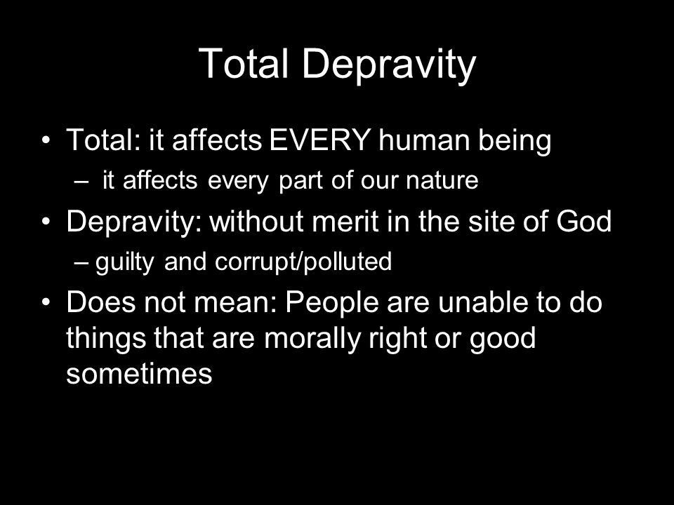Total Depravity Total: it affects EVERY human being – it affects every part of our nature Depravity: without merit in the site of God –guilty and corrupt/polluted Does not mean: People are unable to do things that are morally right or good sometimes
