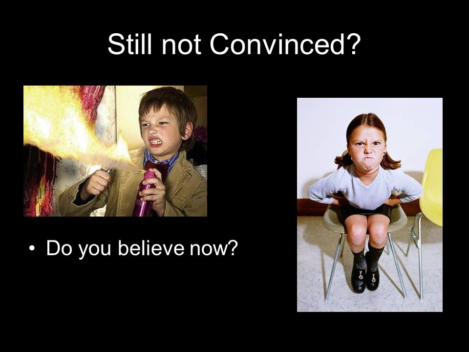 Still not Convinced? Do you believe now?
