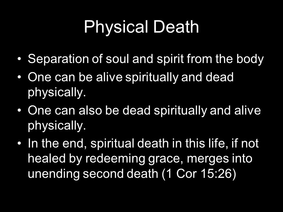 Physical Death Separation of soul and spirit from the body One can be alive spiritually and dead physically.