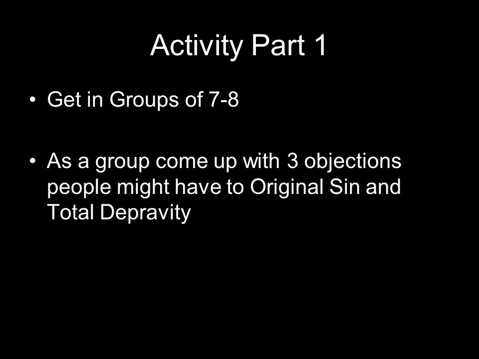 Activity Part 1 Get in Groups of 7-8 As a group come up with 3 objections people might have to Original Sin and Total Depravity
