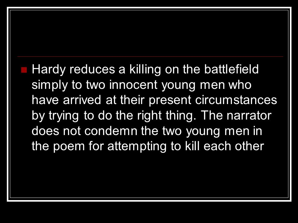 Explanation: The Man He Killed Lines 1-4 The poem is being set up; the action in the poem has already taken place and the narrator of the poem is ruminating on this action.
