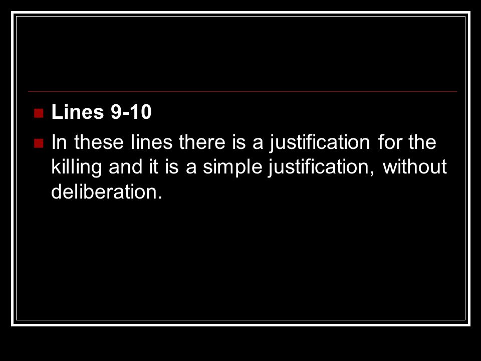 Lines 9-10 In these lines there is a justification for the killing and it is a simple justification, without deliberation.