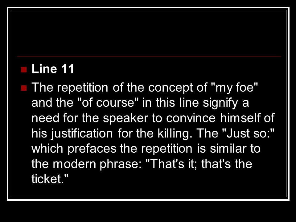 Line 11 The repetition of the concept of my foe and the of course in this line signify a need for the speaker to convince himself of his justification for the killing.