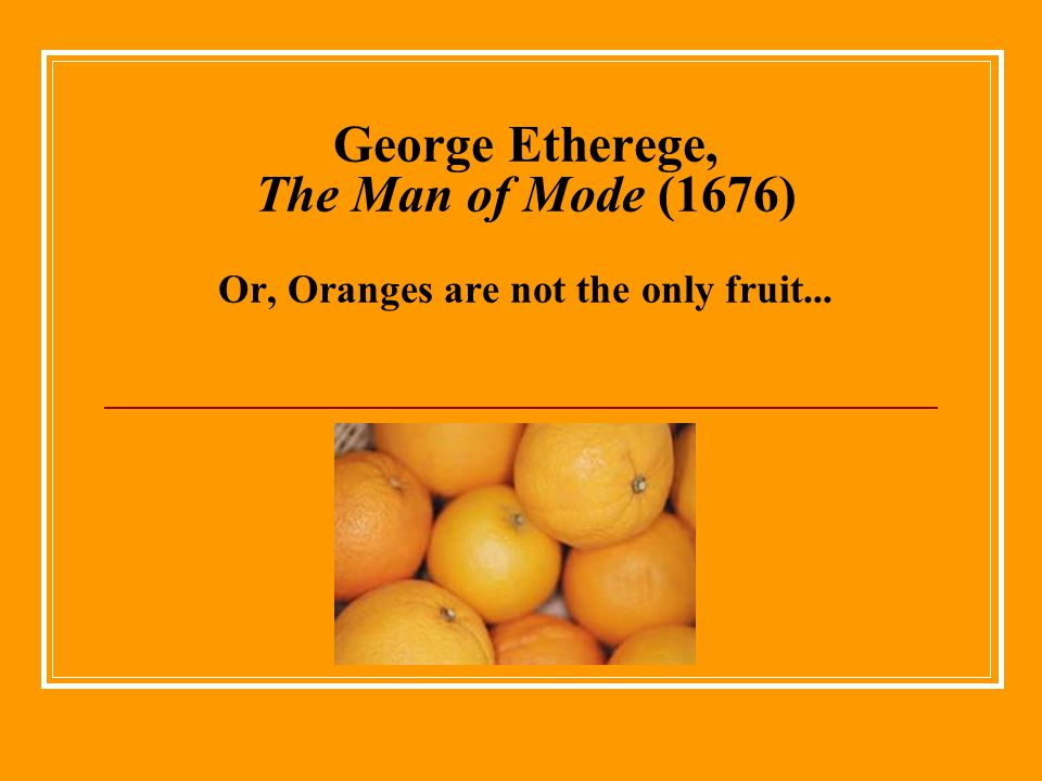 George Etherege, The Man of Mode (1676) Or, Oranges are not the only fruit...