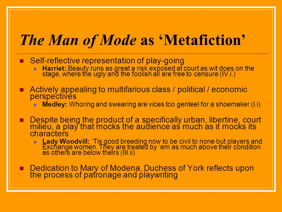 The Man of Mode as Metafiction Self-reflective representation of play-going Harriet: Beauty runs as great a risk exposed at court as wit does on the stage, where the ugly and the foolish all are free to censure (IV.i.) Actively appealing to multifarious class / political / economic perspectives Medley: Whoring and swearing are vices too genteel for a shoemaker (I.i) Despite being the product of a specifically urban, libertine, court milieu, a play that mocks the audience as much as it mocks its characters Lady Woodvill: Tis good breeding now to be civil to none but players and Exchange women.