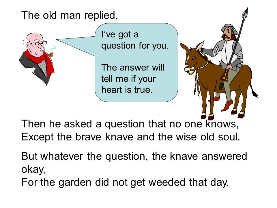 And the old man said, Yes your heart is true.To find lifelong happiness, heres what you do.