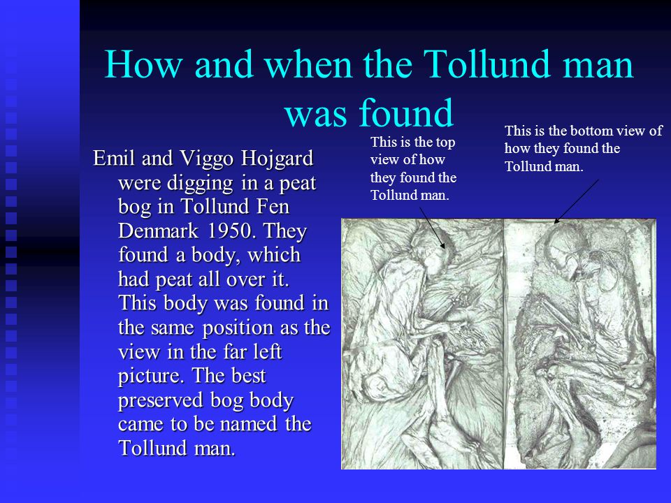 Map showing where Tollund man was found Tollund man was found in the small village of Tollund. In that village he was found in a peat bog.