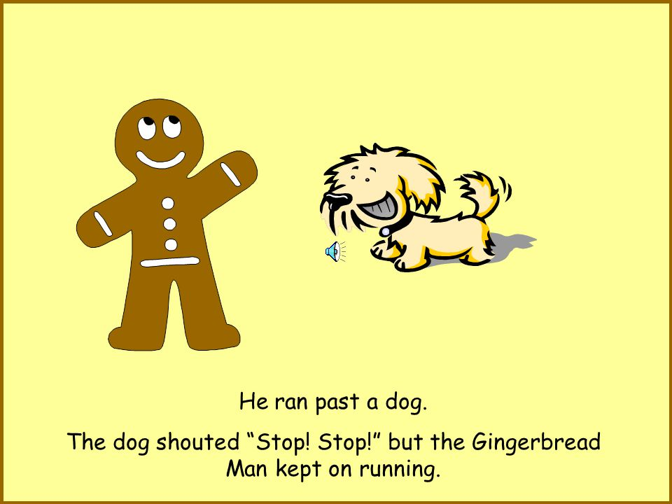 Run, run as fast as you can, You cant catch me, Im the Gingerbread Man! he shouted.