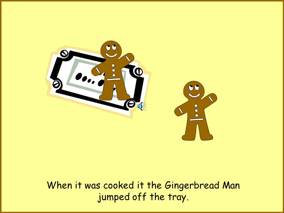 He ran past a dog. The dog shouted Stop! Stop! but the Gingerbread Man kept on running..