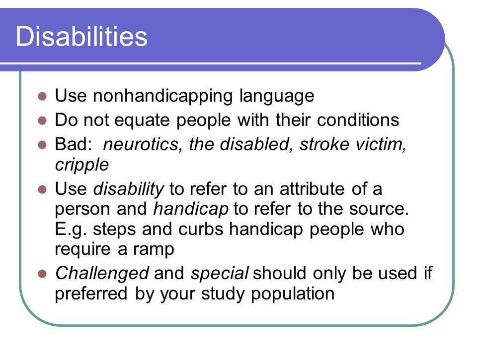 Disabilities Use nonhandicapping language Do not equate people with their conditions Bad: neurotics, the disabled, stroke victim, cripple Use disability to refer to an attribute of a person and handicap to refer to the source.