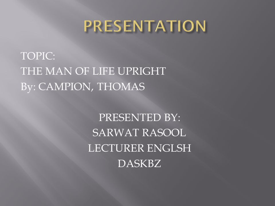 TOPIC: THE MAN OF LIFE UPRIGHT By: CAMPION, THOMAS PRESENTED BY: SARWAT RASOOL LECTURER ENGLSH DASKBZ