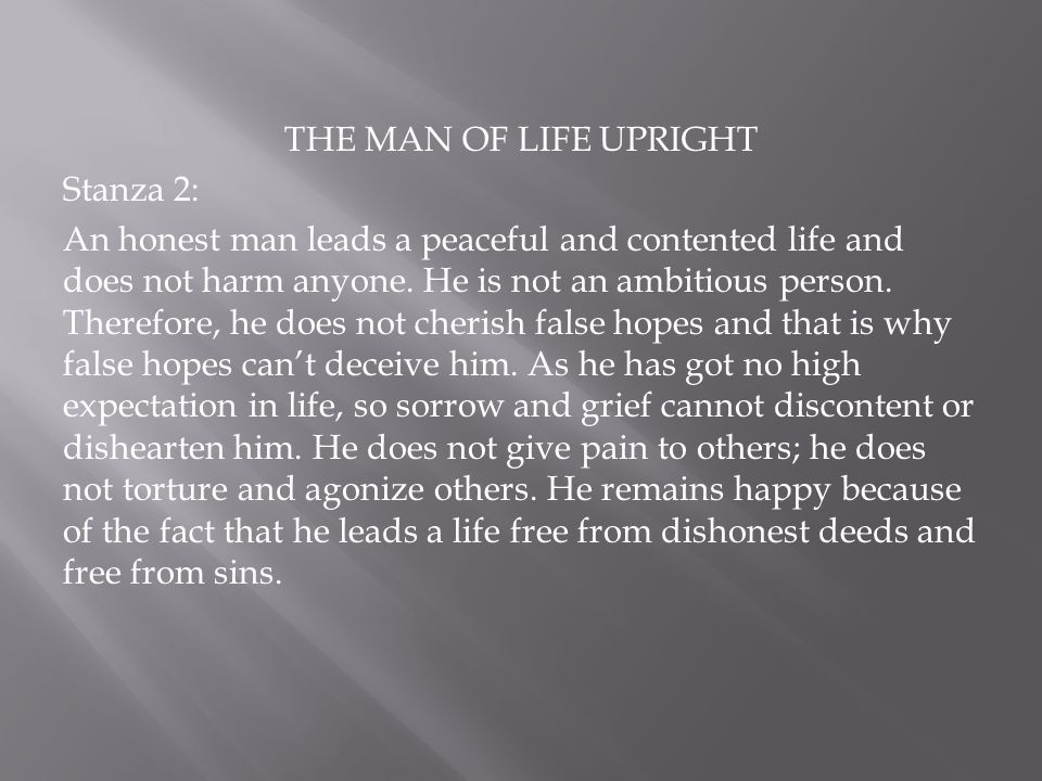 THE MAN OF LIFE UPRIGHT Stanza 2: An honest man leads a peaceful and contented life and does not harm anyone. He is not an ambitious person. Therefore