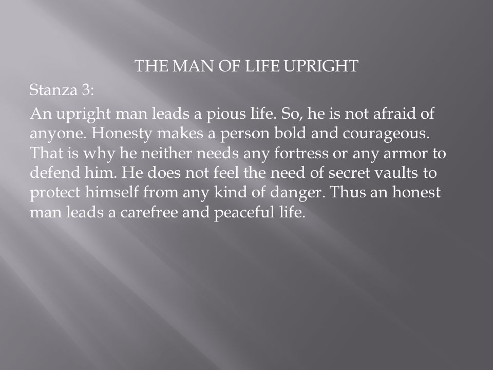 THE MAN OF LIFE UPRIGHT Stanza 4: The poet says that only an upright man can face the difficulties and hardships of life, boldly and courageously.