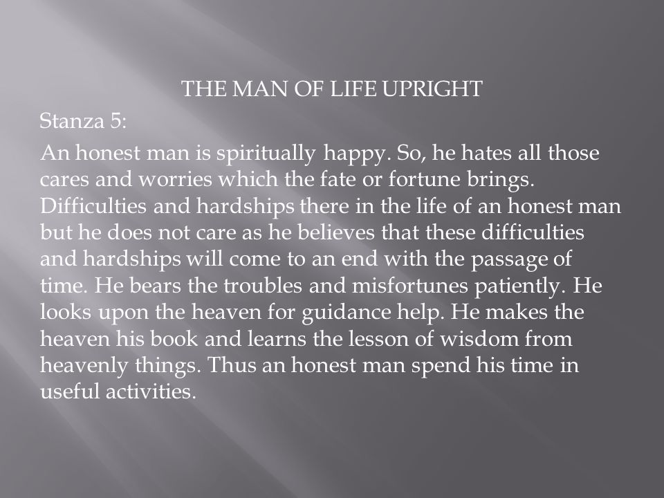 THE MAN OF LIFE UPRIGHT Stanza 5: An honest man is spiritually happy. So, he hates all those cares and worries which the fate or fortune brings. Diffi