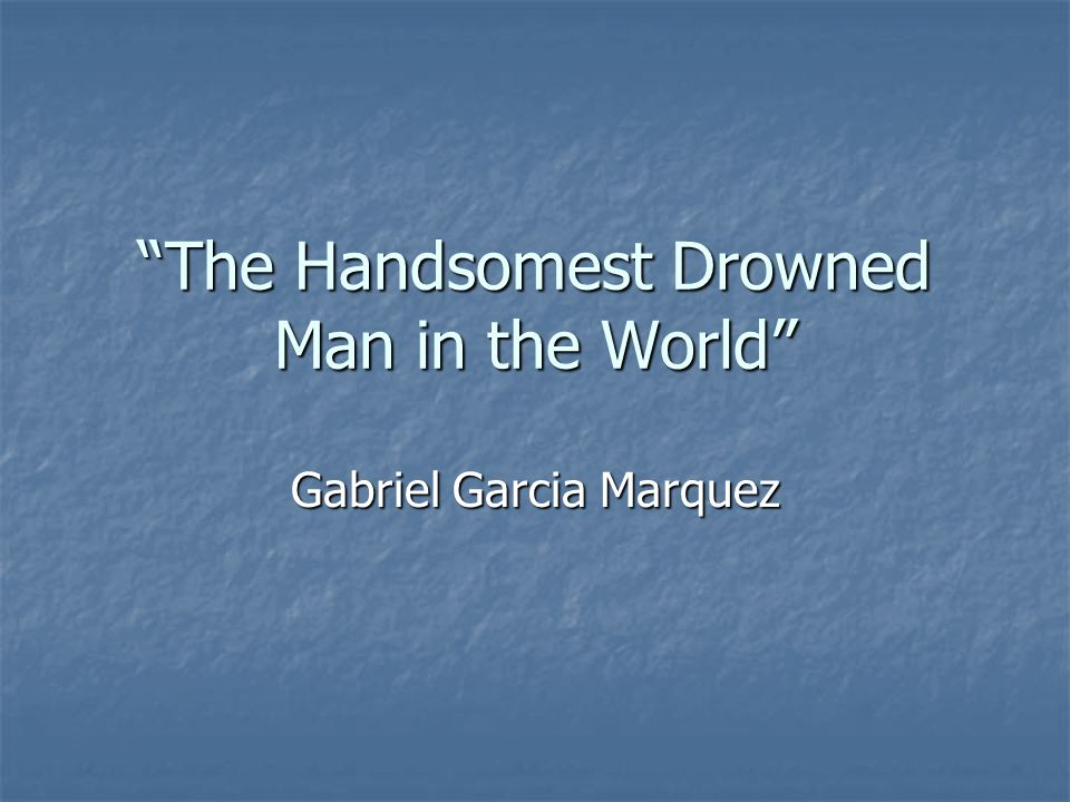 The Handsomest Drowned Man in the World Gabriel Garcia Marquez