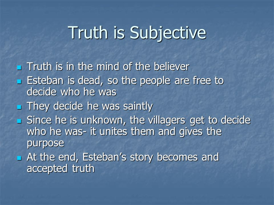 Truth is Subjective Truth is in the mind of the believer Truth is in the mind of the believer Esteban is dead, so the people are free to decide who he