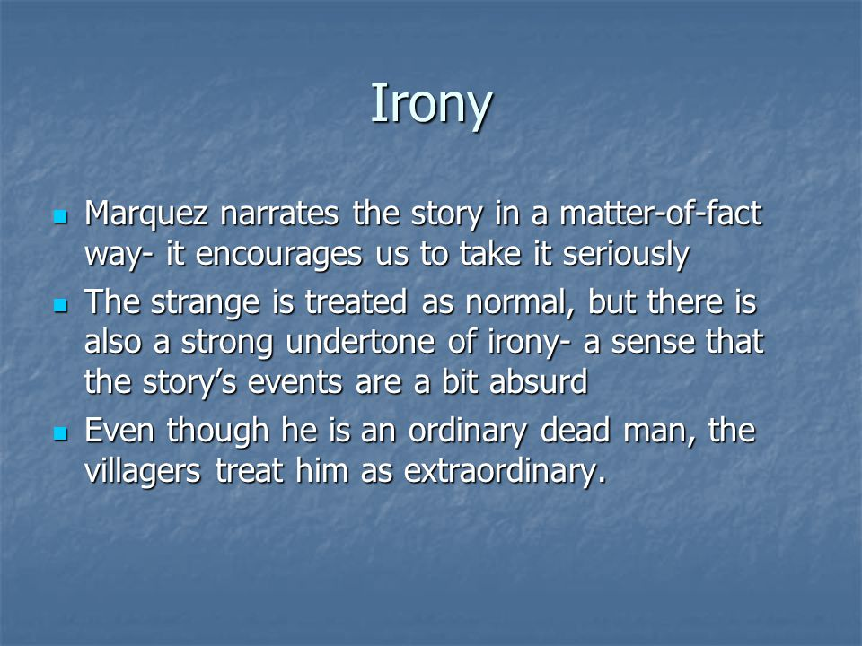 Irony Marquez narrates the story in a matter-of-fact way- it encourages us to take it seriously Marquez narrates the story in a matter-of-fact way- it