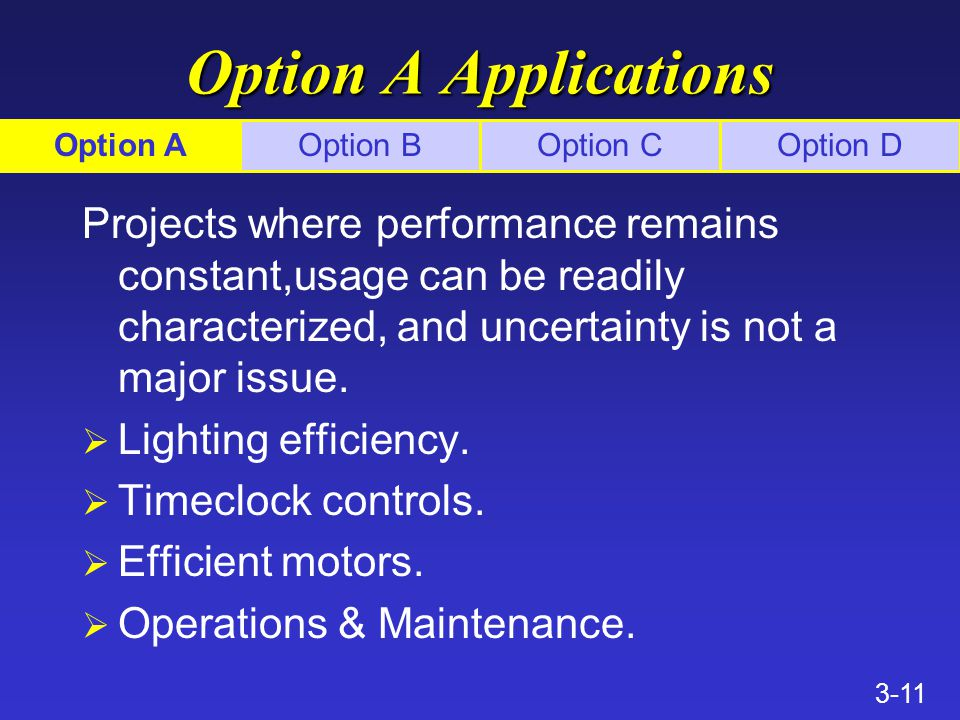 3-11 Option A Applications Projects where performance remains constant,usage can be readily characterized, and uncertainty is not a major issue.