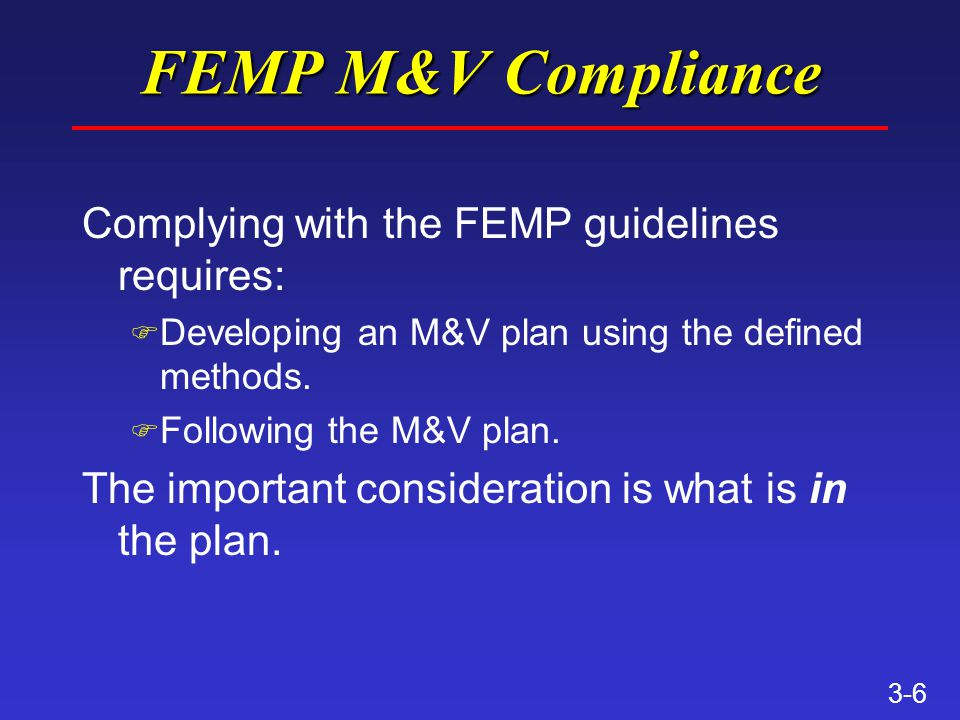 3-6 FEMP M&V Compliance Complying with the FEMP guidelines requires: F Developing an M&V plan using the defined methods.