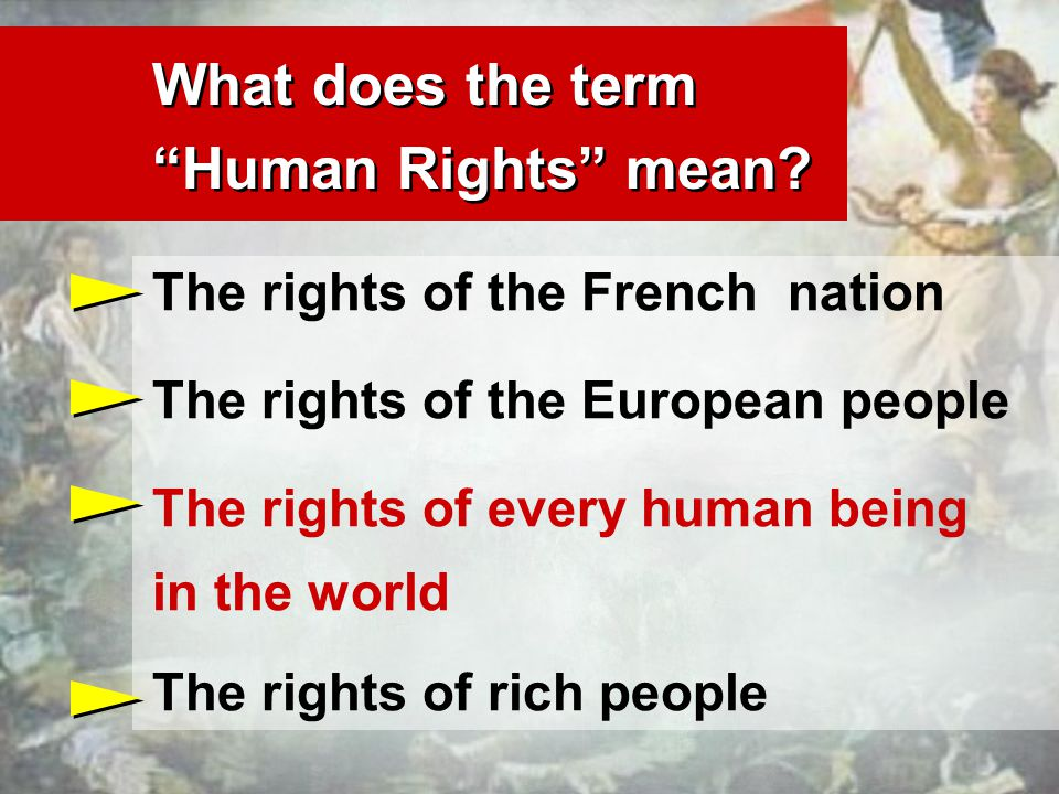 The rights of the French nation The rights of the European people The rights of every human being in the world The rights of rich people What does the term Human Rights mean