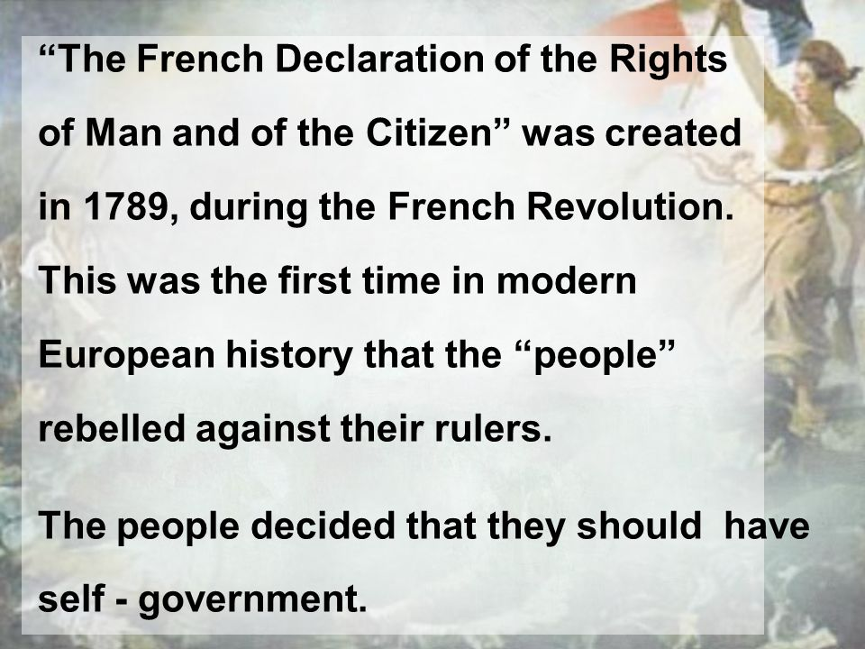 The French Declaration of the Rights of Man and of the Citizen was created in 1789, during the French Revolution. This was the first time in modern Eu