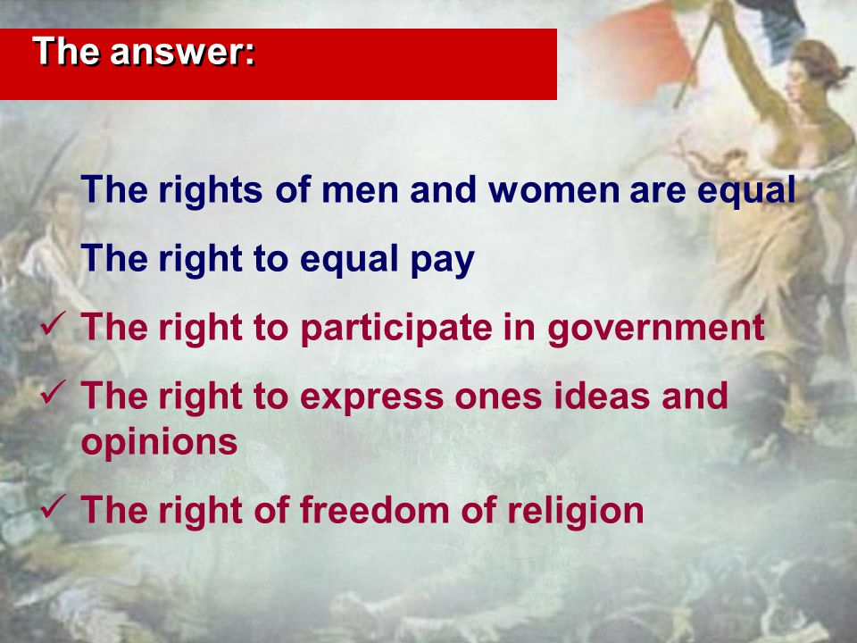 The answer: The rights of men and women are equal The right to equal pay The right to participate in government The right to express ones ideas and opinions The right of freedom of religion
