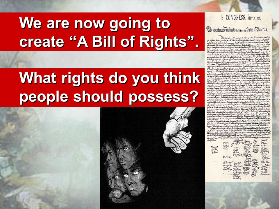 We are now going to create A Bill of Rights. What rights do you think people should possess.